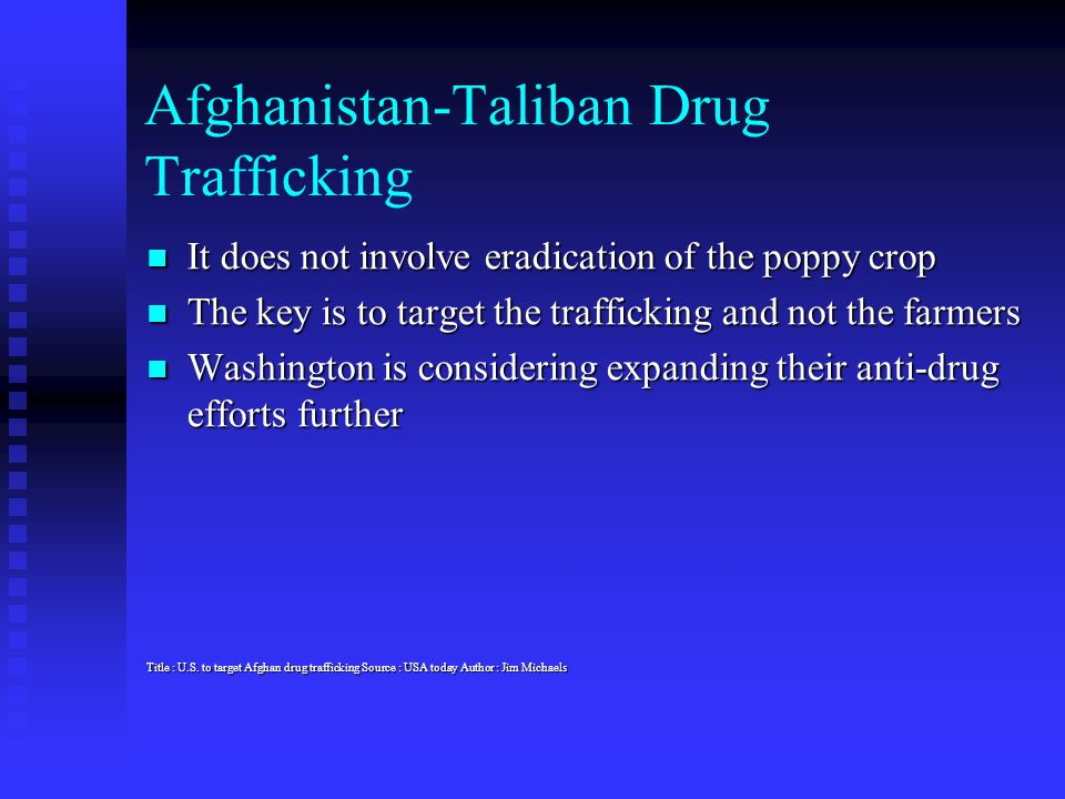 Afghanistan-Taliban Drug Trafficking It does not involve eradication of the poppy crop It does not involve eradication of the poppy crop The key is to