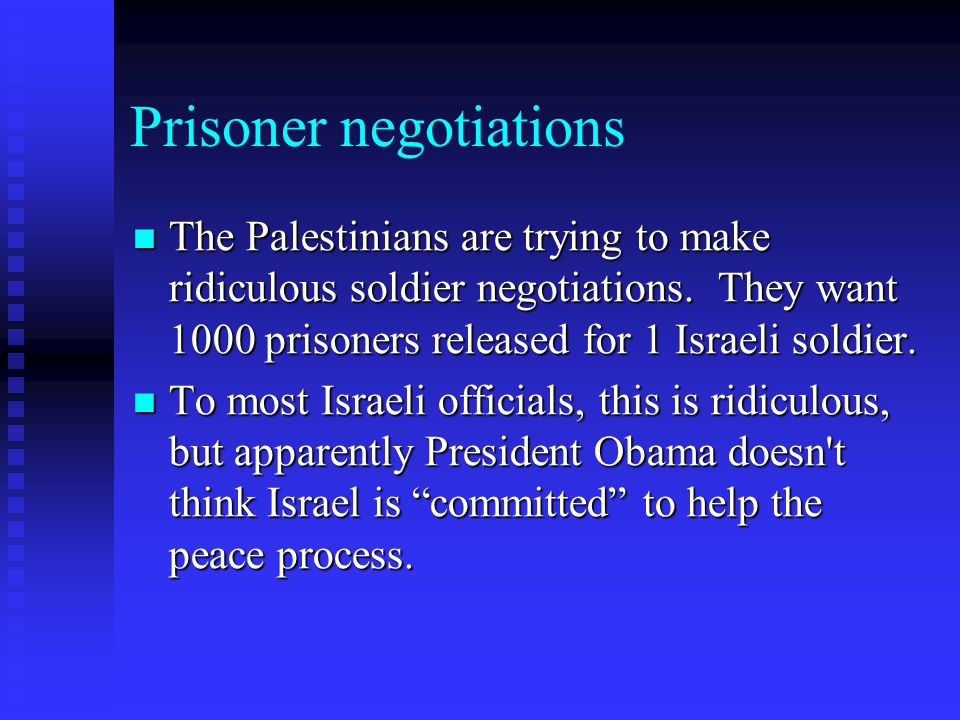Prisoner negotiations The Palestinians are trying to make ridiculous soldier negotiations. They want 1000 prisoners released for 1 Israeli soldier. Th