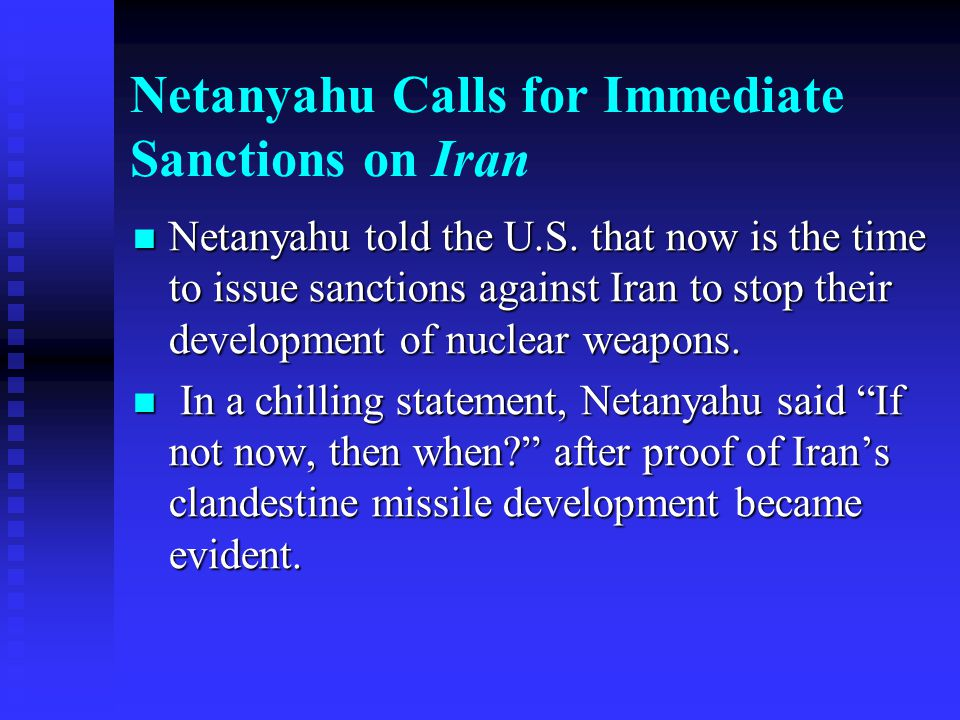 Netanyahu Calls for Immediate Sanctions on Iran Netanyahu told the U.S. that now is the time to issue sanctions against Iran to stop their development