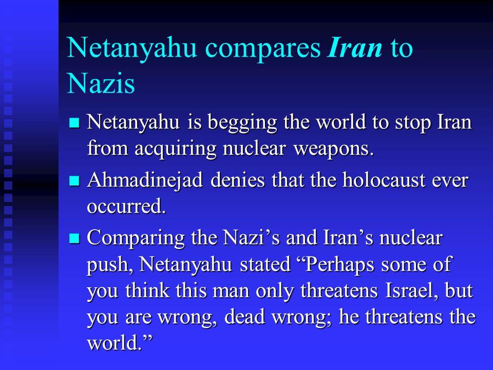 Netanyahu compares Iran to Nazis Netanyahu is begging the world to stop Iran from acquiring nuclear weapons. Netanyahu is begging the world to stop Ir