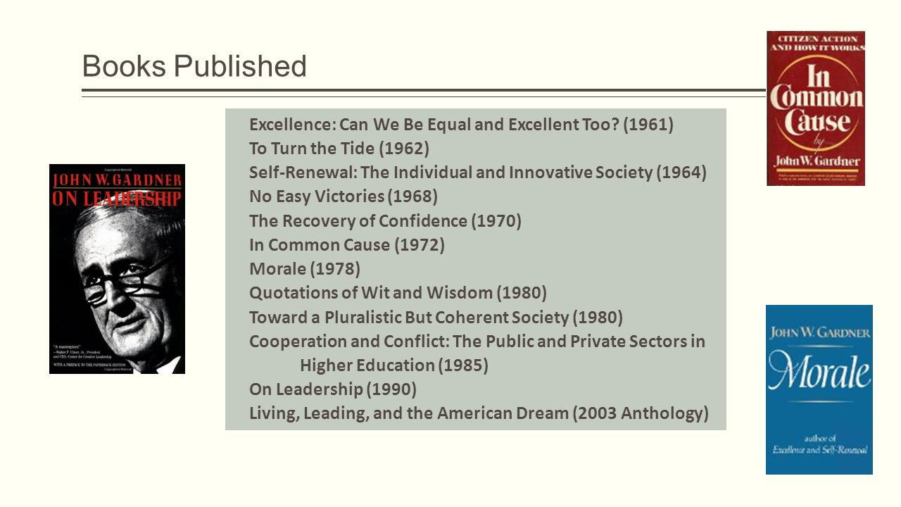 Books Published Excellence: Can We Be Equal and Excellent Too? (1961) To Turn the Tide (1962) Self-Renewal: The Individual and Innovative Society (196