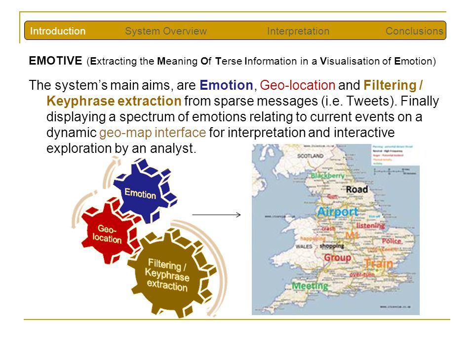 EMOTIVE (Extracting the Meaning Of Terse Information in a Visualisation of Emotion) The system's main aims, are Emotion, Geo-location and Filtering / Keyphrase extraction from sparse messages (i.e.