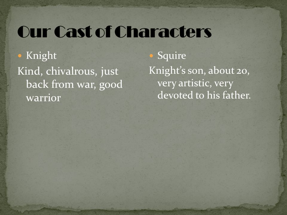 Knight Kind, chivalrous, just back from war, good warrior Squire Knight's son, about 20, very artistic, very devoted to his father.