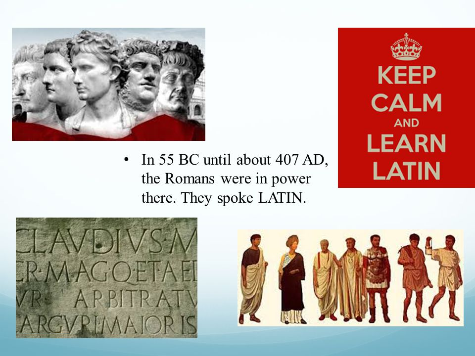 In 55 BC until about 407 AD, the Romans were in power there. They spoke LATIN.