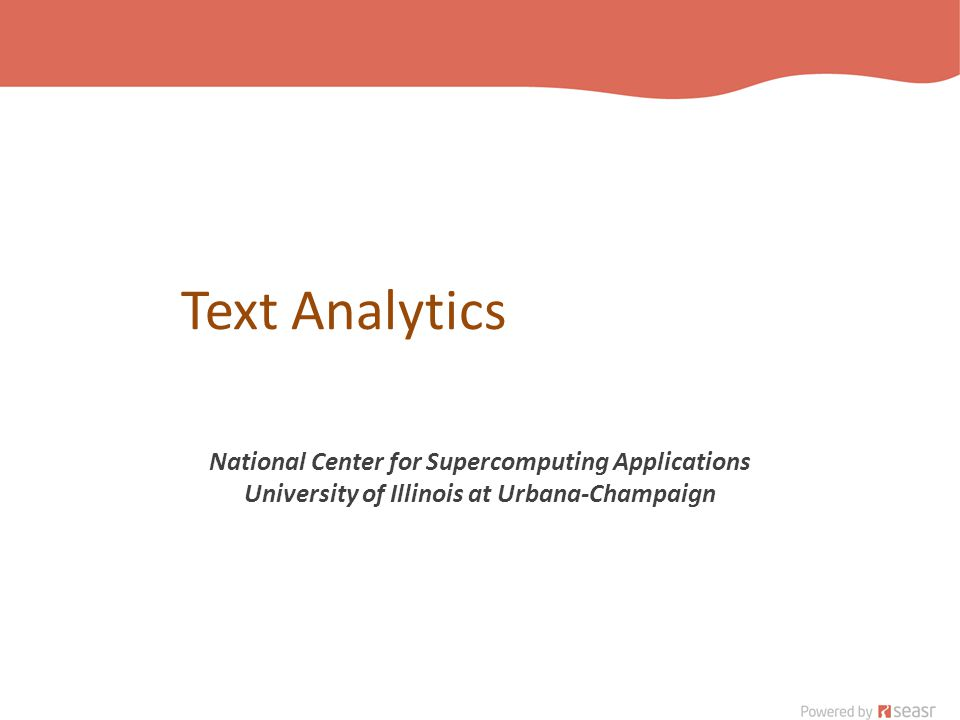Text Analytics National Center for Supercomputing Applications University of Illinois at Urbana-Champaign