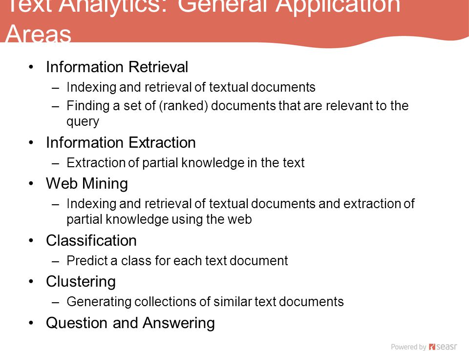 Text Analytics: General Application Areas Information Retrieval –Indexing and retrieval of textual documents –Finding a set of (ranked) documents that are relevant to the query Information Extraction –Extraction of partial knowledge in the text Web Mining –Indexing and retrieval of textual documents and extraction of partial knowledge using the web Classification –Predict a class for each text document Clustering –Generating collections of similar text documents Question and Answering