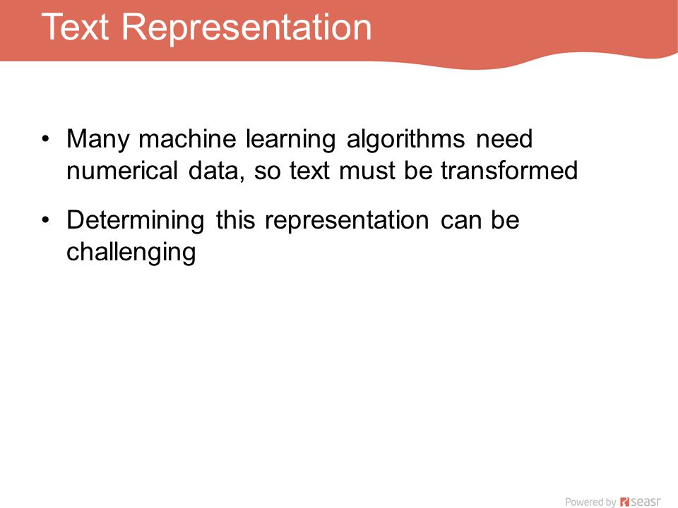 Text Representation Many machine learning algorithms need numerical data, so text must be transformed Determining this representation can be challenging