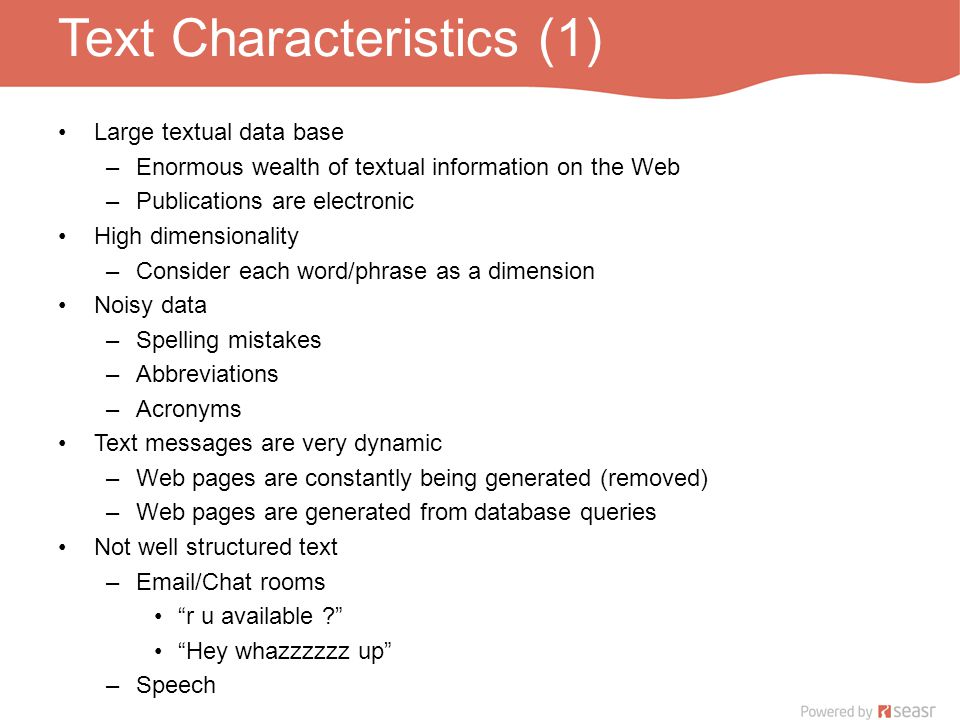 Text Characteristics (1) Large textual data base –Enormous wealth of textual information on the Web –Publications are electronic High dimensionality –Consider each word/phrase as a dimension Noisy data –Spelling mistakes –Abbreviations –Acronyms Text messages are very dynamic –Web pages are constantly being generated (removed) –Web pages are generated from database queries Not well structured text –Email/Chat rooms r u available Hey whazzzzzz up –Speech