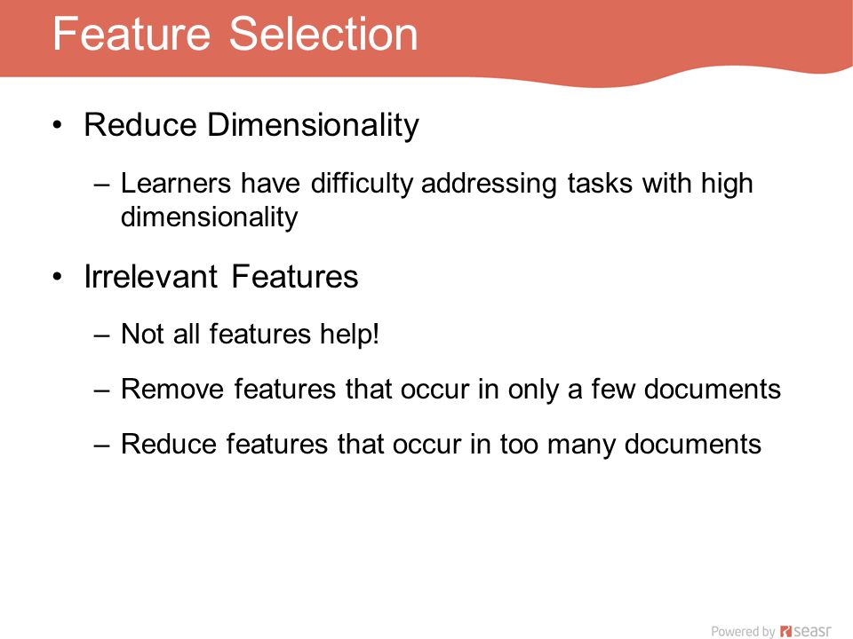 Feature Selection Reduce Dimensionality –Learners have difficulty addressing tasks with high dimensionality Irrelevant Features –Not all features help.