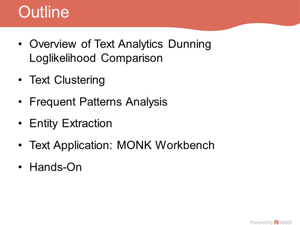 Outline Overview of Text Analytics Dunning Loglikelihood Comparison Text Clustering Frequent Patterns Analysis Entity Extraction Text Application: MONK Workbench Hands-On