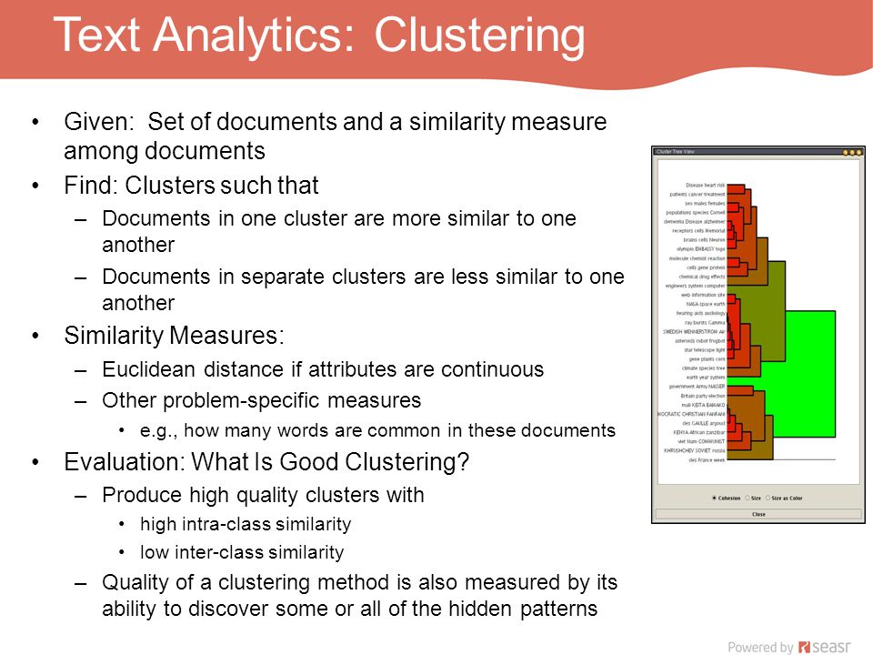 Text Analytics: Clustering Given: Set of documents and a similarity measure among documents Find: Clusters such that –Documents in one cluster are more similar to one another –Documents in separate clusters are less similar to one another Similarity Measures: –Euclidean distance if attributes are continuous –Other problem-specific measures e.g., how many words are common in these documents Evaluation: What Is Good Clustering.