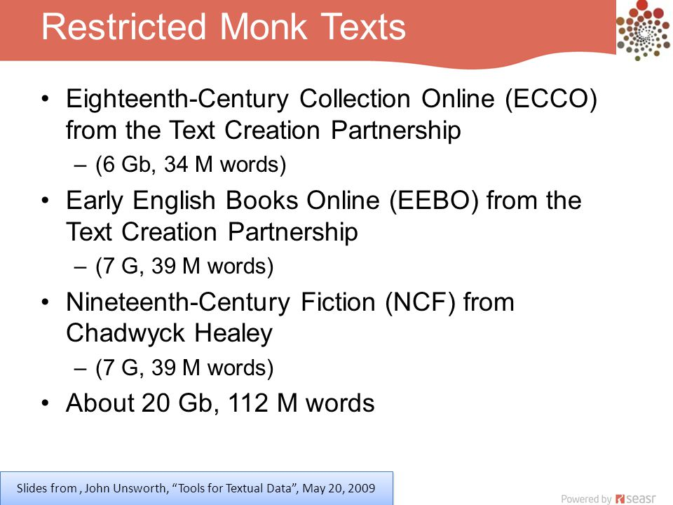 Restricted Monk Texts Eighteenth-Century Collection Online (ECCO) from the Text Creation Partnership –(6 Gb, 34 M words) Early English Books Online (EEBO) from the Text Creation Partnership –(7 G, 39 M words) Nineteenth-Century Fiction (NCF) from Chadwyck Healey –(7 G, 39 M words) About 20 Gb, 112 M words Slides from, John Unsworth, Tools for Textual Data , May 20, 2009