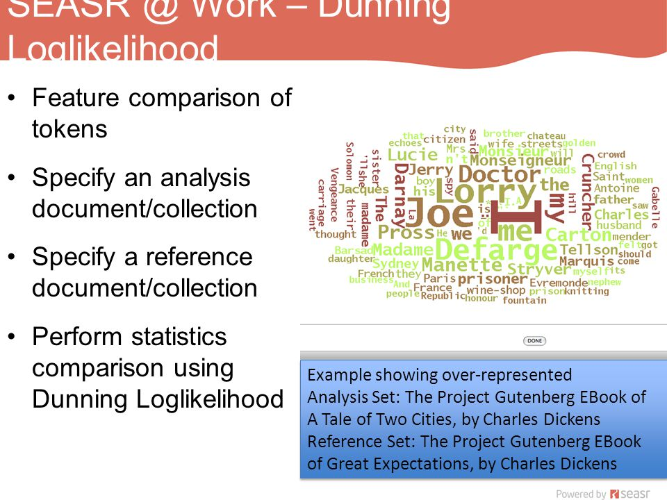 SEASR @ Work – Dunning Loglikelihood Feature comparison of tokens Specify an analysis document/collection Specify a reference document/collection Perform statistics comparison using Dunning Loglikelihood Example showing over-represented Analysis Set: The Project Gutenberg EBook of A Tale of Two Cities, by Charles Dickens Reference Set: The Project Gutenberg EBook of Great Expectations, by Charles Dickens Example showing over-represented Analysis Set: The Project Gutenberg EBook of A Tale of Two Cities, by Charles Dickens Reference Set: The Project Gutenberg EBook of Great Expectations, by Charles Dickens