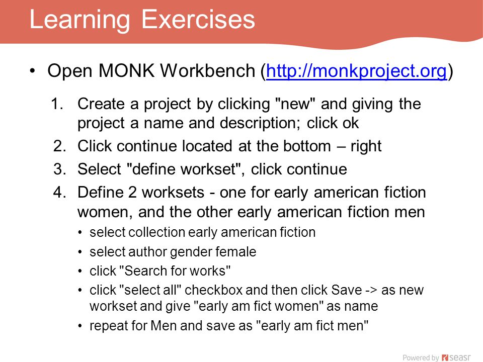Learning Exercises Open MONK Workbench (http://monkproject.org)http://monkproject.org 1.Create a project by clicking new and giving the project a name and description; click ok 2.Click continue located at the bottom – right 3.Select define workset , click continue 4.Define 2 worksets - one for early american fiction women, and the other early american fiction men select collection early american fiction select author gender female click Search for works click select all checkbox and then click Save -> as new workset and give early am fict women as name repeat for Men and save as early am fict men