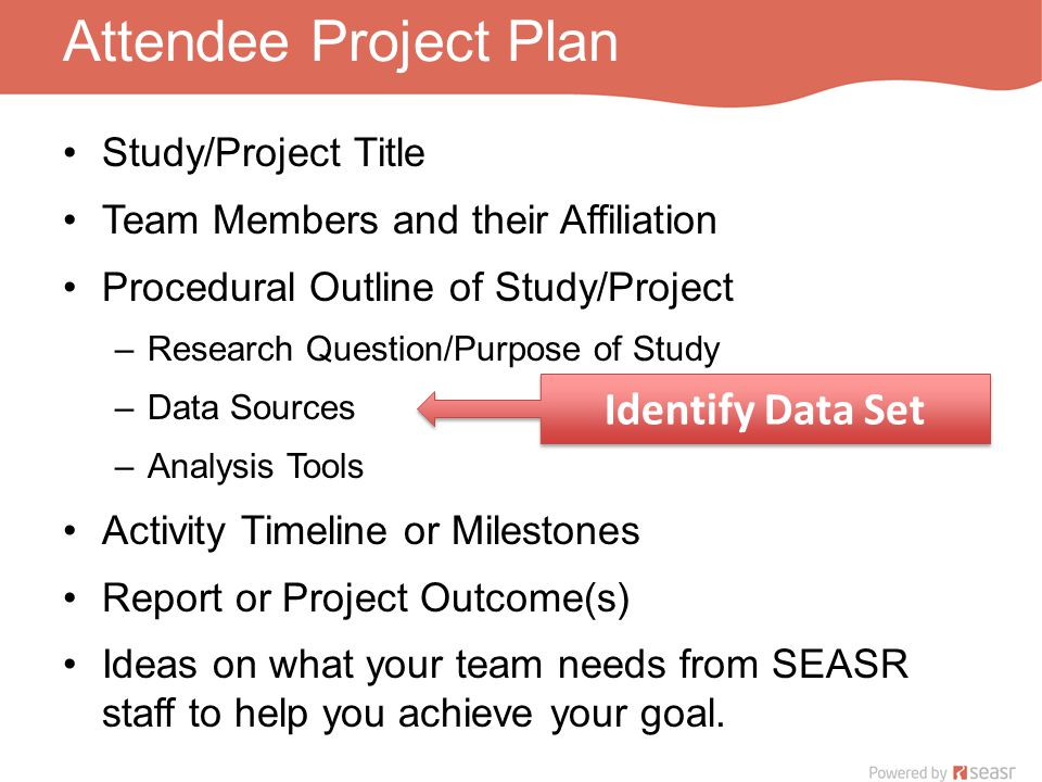 Attendee Project Plan Study/Project Title Team Members and their Affiliation Procedural Outline of Study/Project –Research Question/Purpose of Study –Data Sources –Analysis Tools Activity Timeline or Milestones Report or Project Outcome(s) Ideas on what your team needs from SEASR staff to help you achieve your goal.