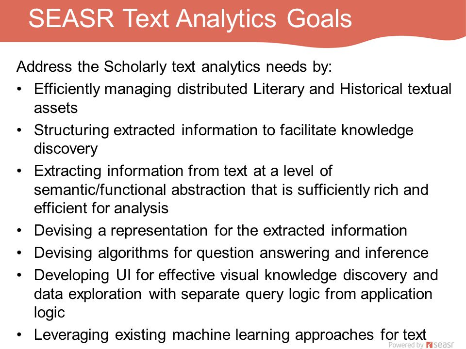 SEASR Text Analytics Goals Address the Scholarly text analytics needs by: Efficiently managing distributed Literary and Historical textual assets Structuring extracted information to facilitate knowledge discovery Extracting information from text at a level of semantic/functional abstraction that is sufficiently rich and efficient for analysis Devising a representation for the extracted information Devising algorithms for question answering and inference Developing UI for effective visual knowledge discovery and data exploration with separate query logic from application logic Leveraging existing machine learning approaches for text Enabling the text analytics through SEASR components