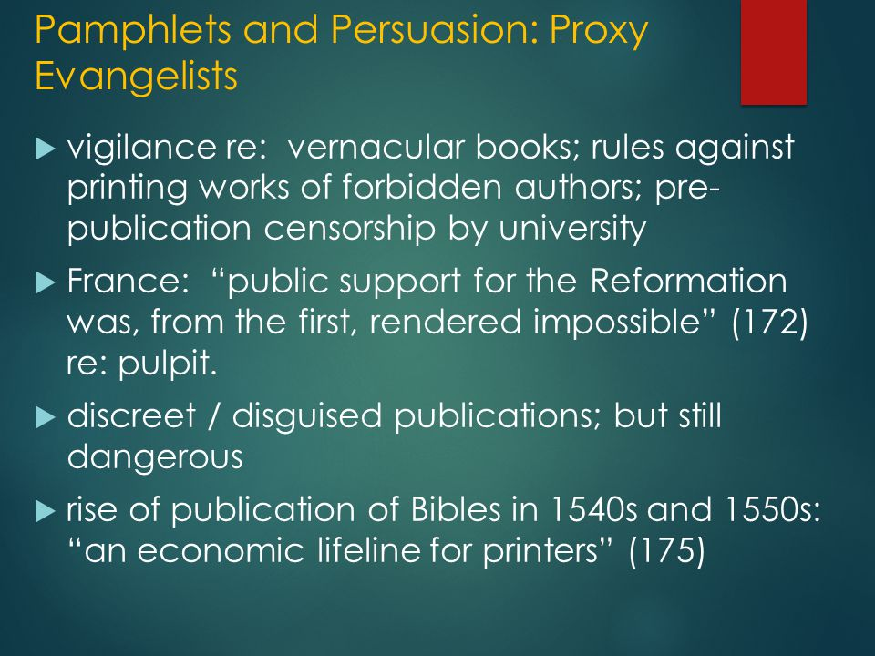 Pamphlets and Persuasion: Proxy Evangelists  vigilance re: vernacular books; rules against printing works of forbidden authors; pre- publication censorship by university  France: public support for the Reformation was, from the first, rendered impossible (172) re: pulpit.