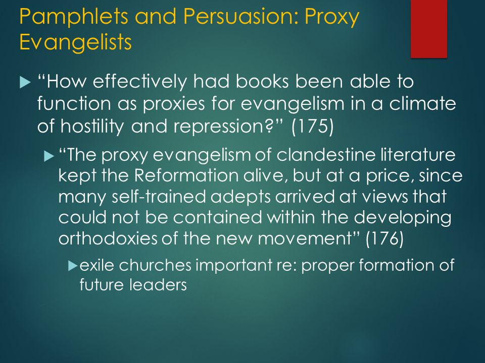 Pamphlets and Persuasion: Proxy Evangelists  How effectively had books been able to function as proxies for evangelism in a climate of hostility and repression? (175)  The proxy evangelism of clandestine literature kept the Reformation alive, but at a price, since many self-trained adepts arrived at views that could not be contained within the developing orthodoxies of the new movement (176)  exile churches important re: proper formation of future leaders