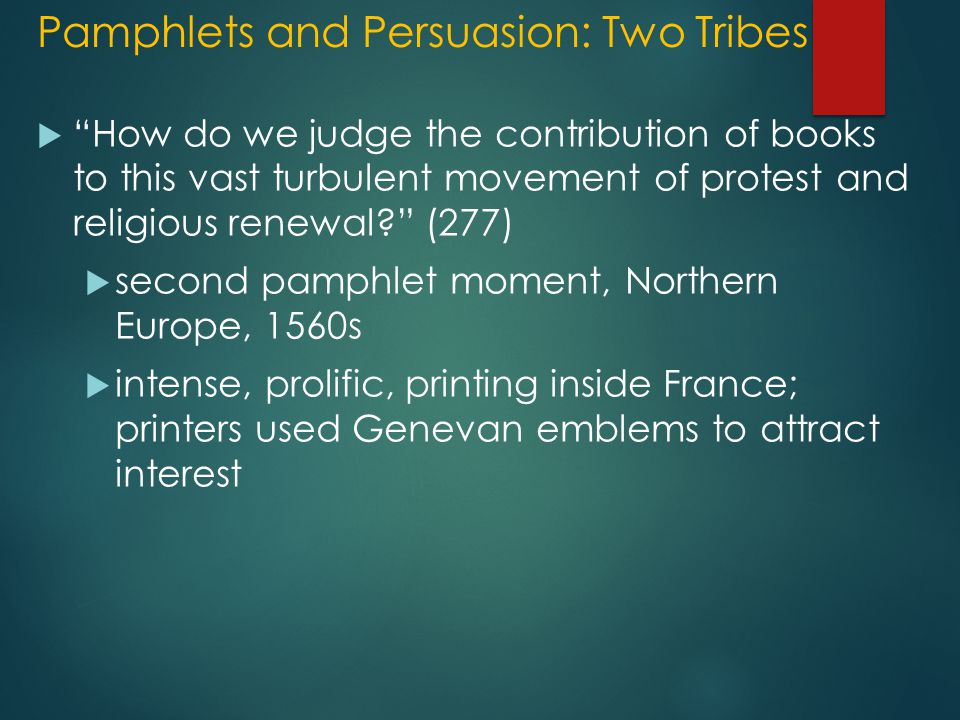 Pamphlets and Persuasion: Two Tribes  How do we judge the contribution of books to this vast turbulent movement of protest and religious renewal? (277)  second pamphlet moment, Northern Europe, 1560s  intense, prolific, printing inside France; printers used Genevan emblems to attract interest