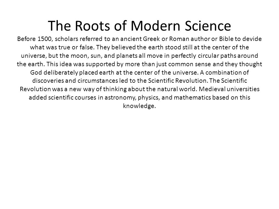 The Roots of Modern Science Before 1500, scholars referred to an ancient Greek or Roman author or Bible to devide what was true or false.