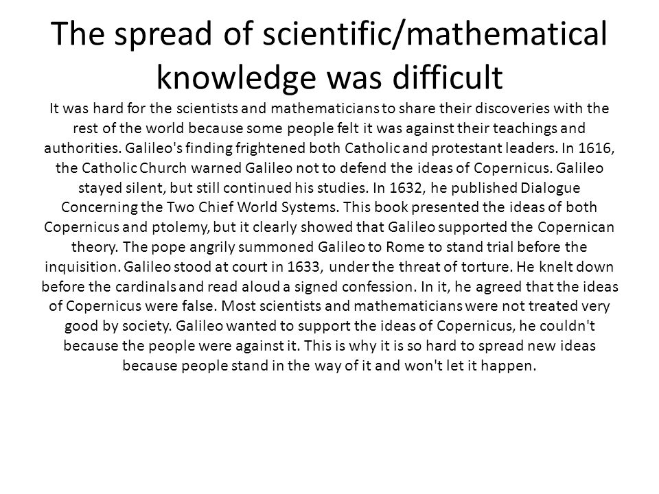 The spread of scientific/mathematical knowledge was difficult It was hard for the scientists and mathematicians to share their discoveries with the rest of the world because some people felt it was against their teachings and authorities.