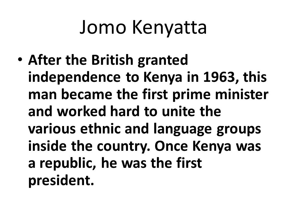 Jomo Kenyatta After the British granted independence to Kenya in 1963, this man became the first prime minister and worked hard to unite the various ethnic and language groups inside the country.