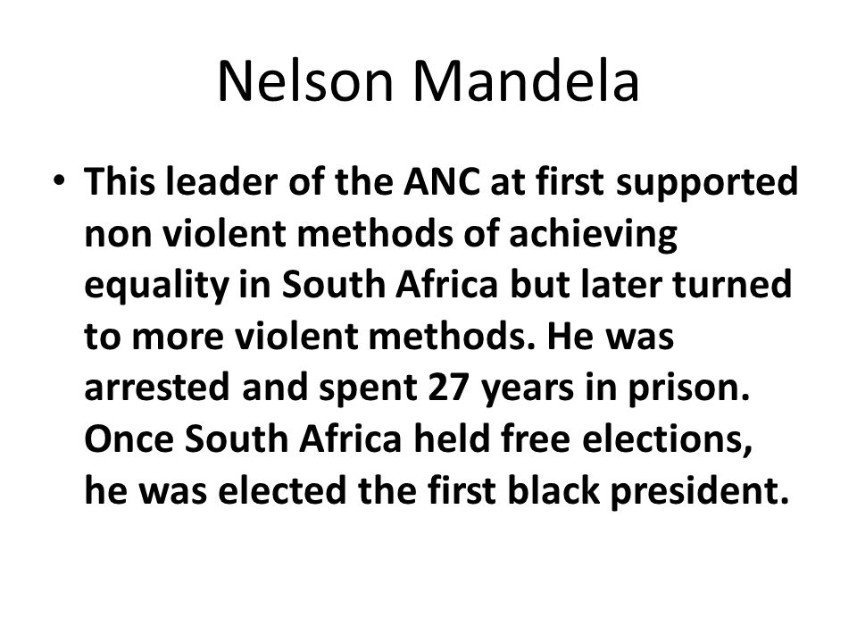 Nelson Mandela This leader of the ANC at first supported non violent methods of achieving equality in South Africa but later turned to more violent methods.