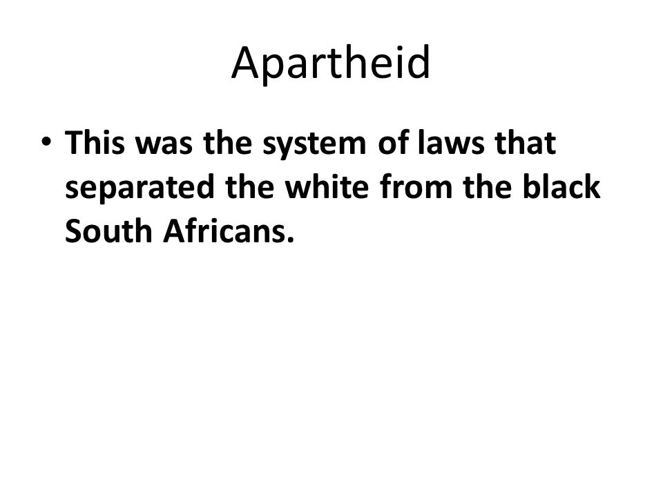 Apartheid This was the system of laws that separated the white from the black South Africans.
