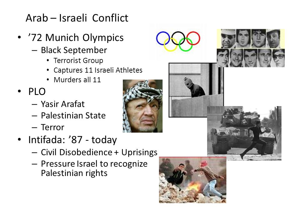 Arab – Israeli Conflict '72 Munich Olympics – Black September Terrorist Group Captures 11 Israeli Athletes Murders all 11 PLO – Yasir Arafat – Palestinian State – Terror Intifada: '87 - today – Civil Disobedience + Uprisings – Pressure Israel to recognize Palestinian rights