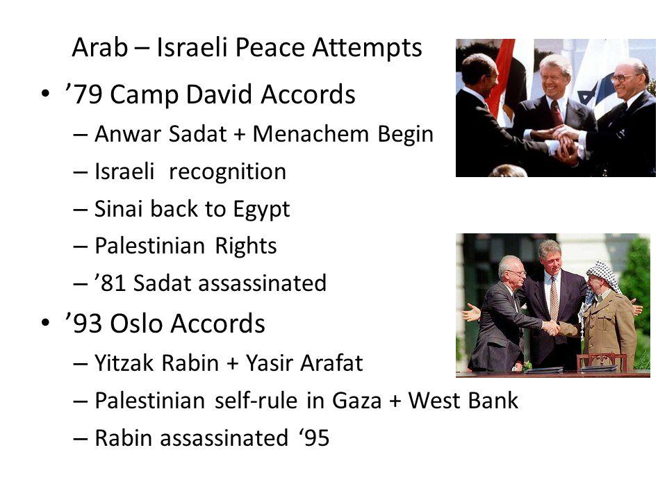 Arab – Israeli Peace Attempts '79 Camp David Accords – Anwar Sadat + Menachem Begin – Israeli recognition – Sinai back to Egypt – Palestinian Rights – '81 Sadat assassinated '93 Oslo Accords – Yitzak Rabin + Yasir Arafat – Palestinian self-rule in Gaza + West Bank – Rabin assassinated '95
