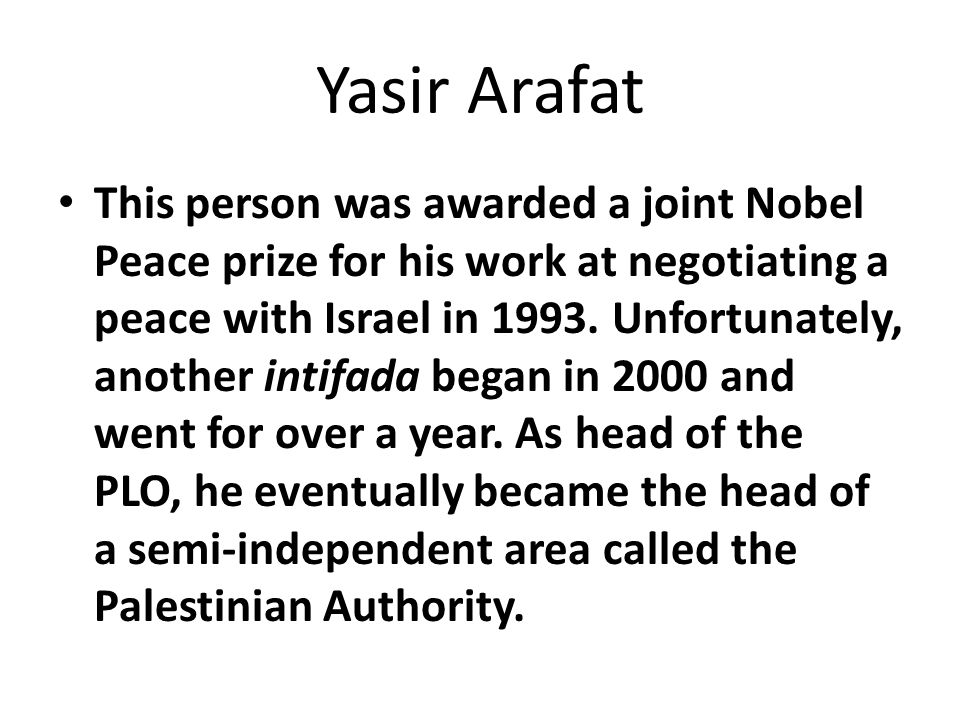 Yasir Arafat This person was awarded a joint Nobel Peace prize for his work at negotiating a peace with Israel in 1993.