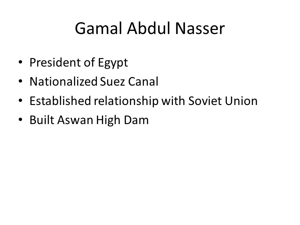 Gamal Abdul Nasser President of Egypt Nationalized Suez Canal Established relationship with Soviet Union Built Aswan High Dam