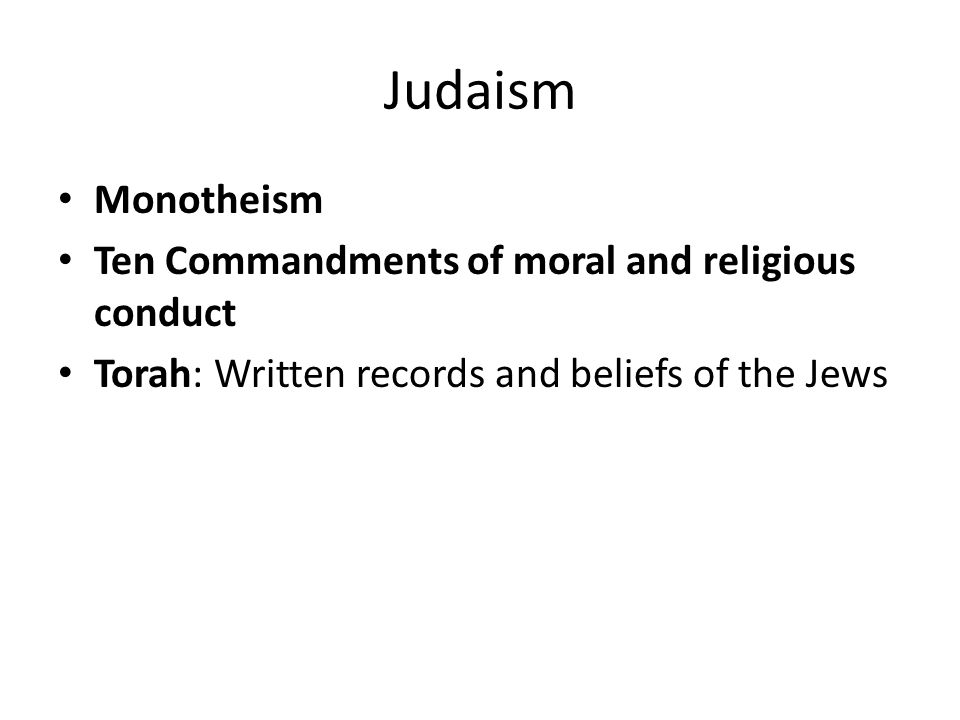 Judaism Monotheism Ten Commandments of moral and religious conduct Torah: Written records and beliefs of the Jews