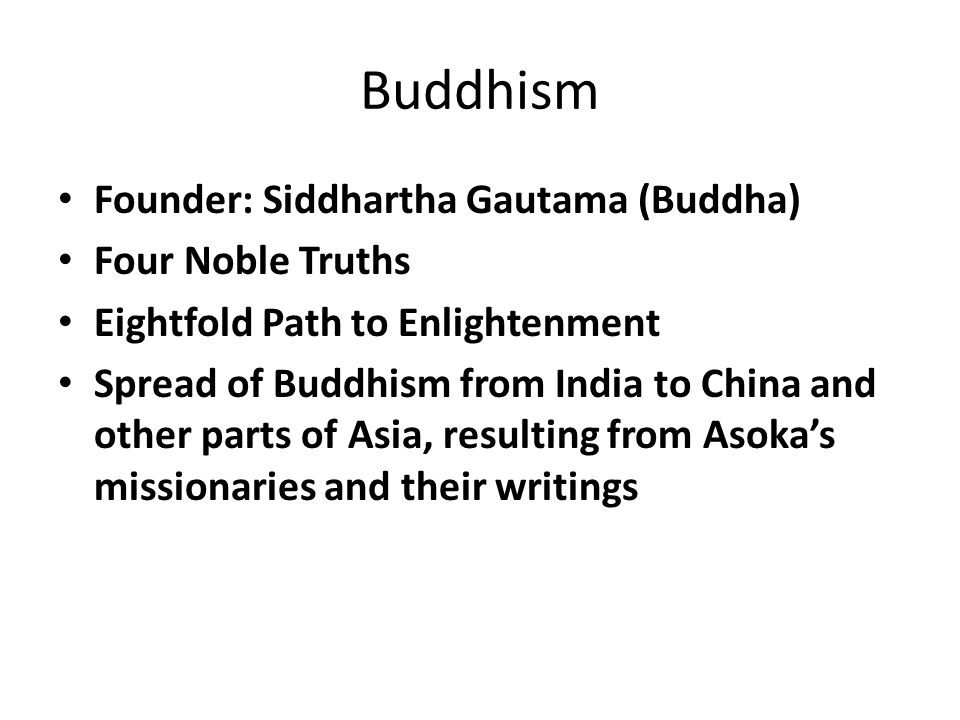 Buddhism Founder: Siddhartha Gautama (Buddha) Four Noble Truths Eightfold Path to Enlightenment Spread of Buddhism from India to China and other parts of Asia, resulting from Asoka's missionaries and their writings