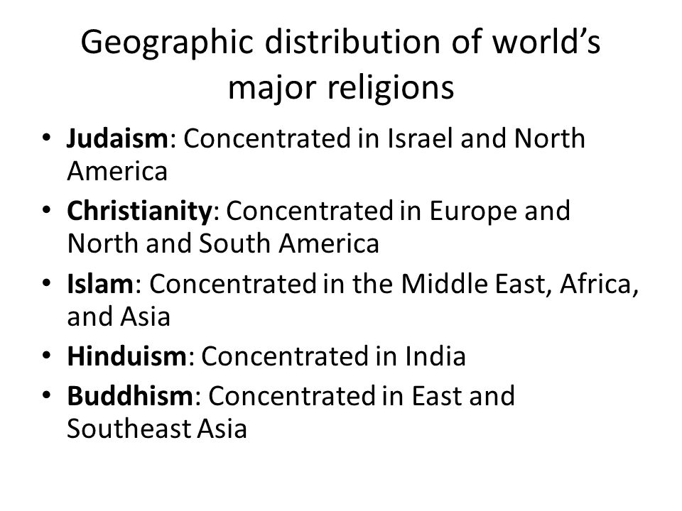 Geographic distribution of world's major religions Judaism: Concentrated in Israel and North America Christianity: Concentrated in Europe and North and South America Islam: Concentrated in the Middle East, Africa, and Asia Hinduism: Concentrated in India Buddhism: Concentrated in East and Southeast Asia