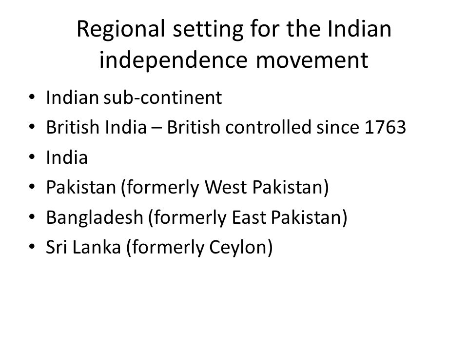 Regional setting for the Indian independence movement Indian sub-continent British India – British controlled since 1763 India Pakistan (formerly West Pakistan) Bangladesh (formerly East Pakistan) Sri Lanka (formerly Ceylon)