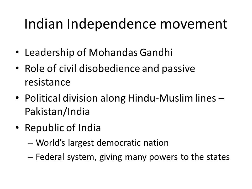 Indian Independence movement Leadership of Mohandas Gandhi Role of civil disobedience and passive resistance Political division along Hindu-Muslim lines – Pakistan/India Republic of India – World's largest democratic nation – Federal system, giving many powers to the states