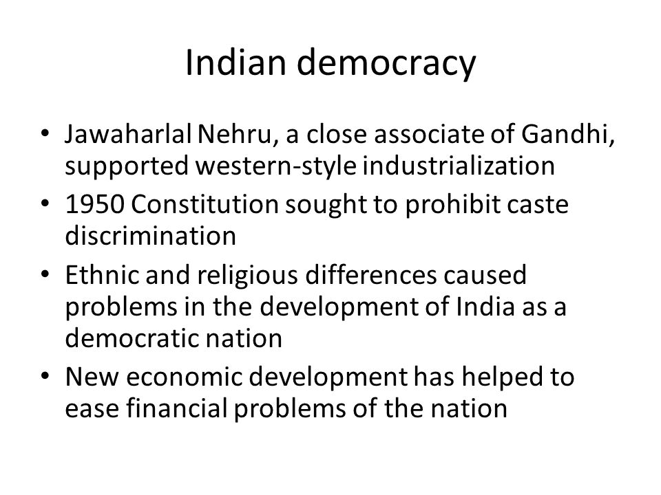 Indian democracy Jawaharlal Nehru, a close associate of Gandhi, supported western-style industrialization 1950 Constitution sought to prohibit caste discrimination Ethnic and religious differences caused problems in the development of India as a democratic nation New economic development has helped to ease financial problems of the nation