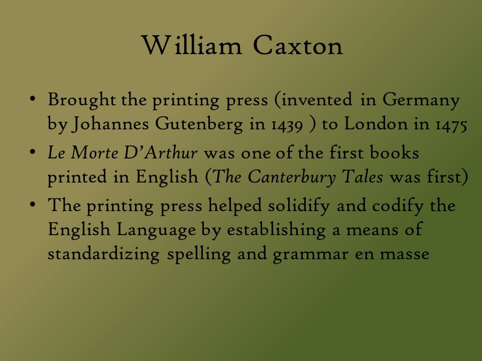 William Caxton Brought the printing press (invented in Germany by Johannes Gutenberg in 1439 ) to London in 1475 Le Morte D'Arthur was one of the firs