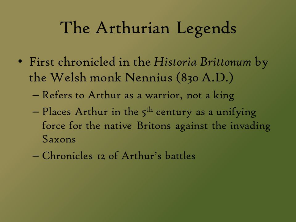 The Arthurian Legends First chronicled in the Historia Brittonum by the Welsh monk Nennius (830 A.D.) – Refers to Arthur as a warrior, not a king – Pl