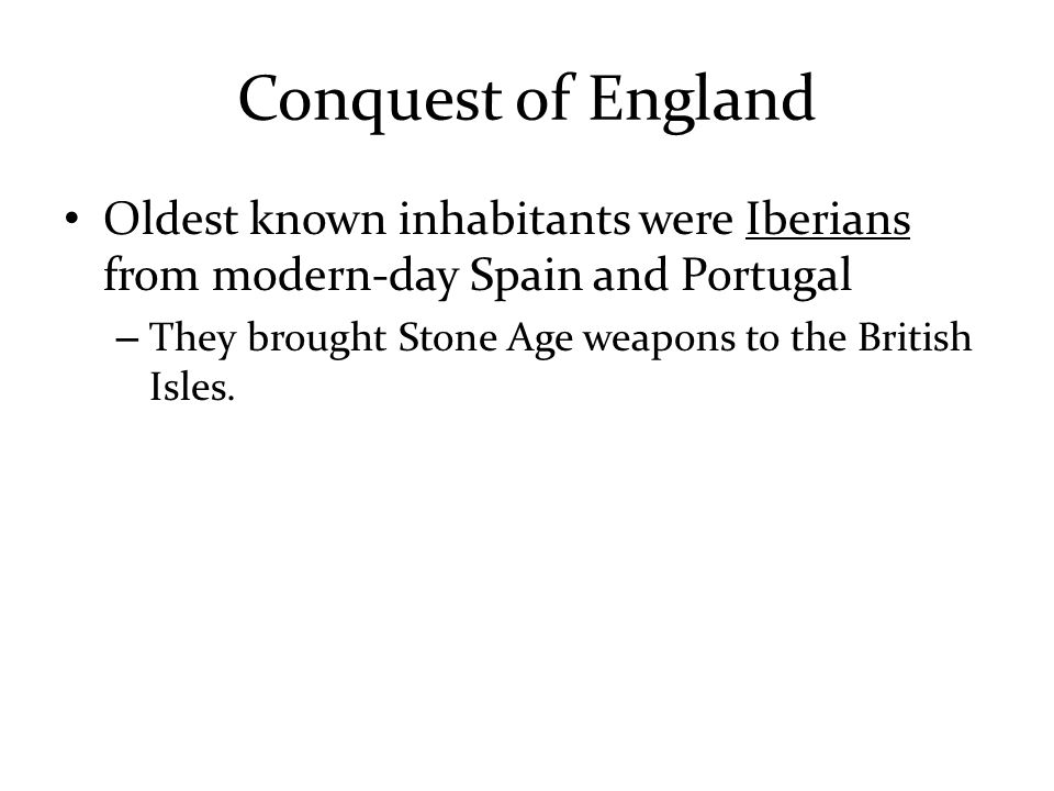 Conquest of England Oldest known inhabitants were Iberians from modern-day Spain and Portugal – They brought Stone Age weapons to the British Isles.