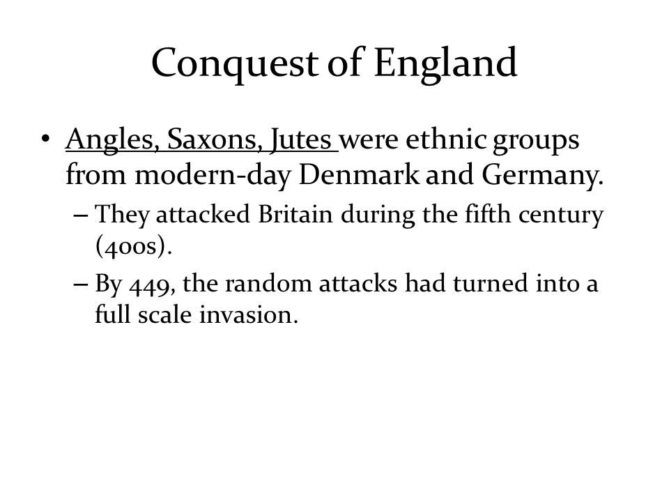Conquest of England Angles, Saxons, Jutes were ethnic groups from modern-day Denmark and Germany.