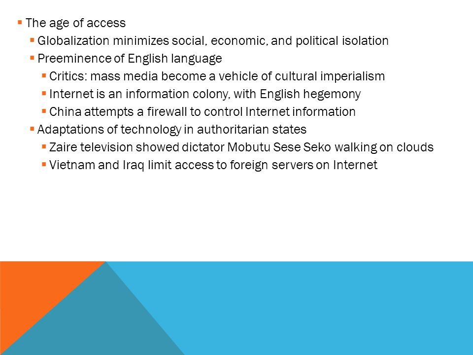  The age of access  Globalization minimizes social, economic, and political isolation  Preeminence of English language  Critics: mass media become