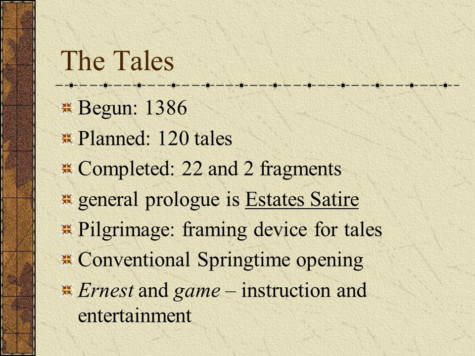 The Tales Begun: 1386 Planned: 120 tales Completed: 22 and 2 fragments general prologue is Estates Satire Pilgrimage: framing device for tales Conventional Springtime opening Ernest and game – instruction and entertainment