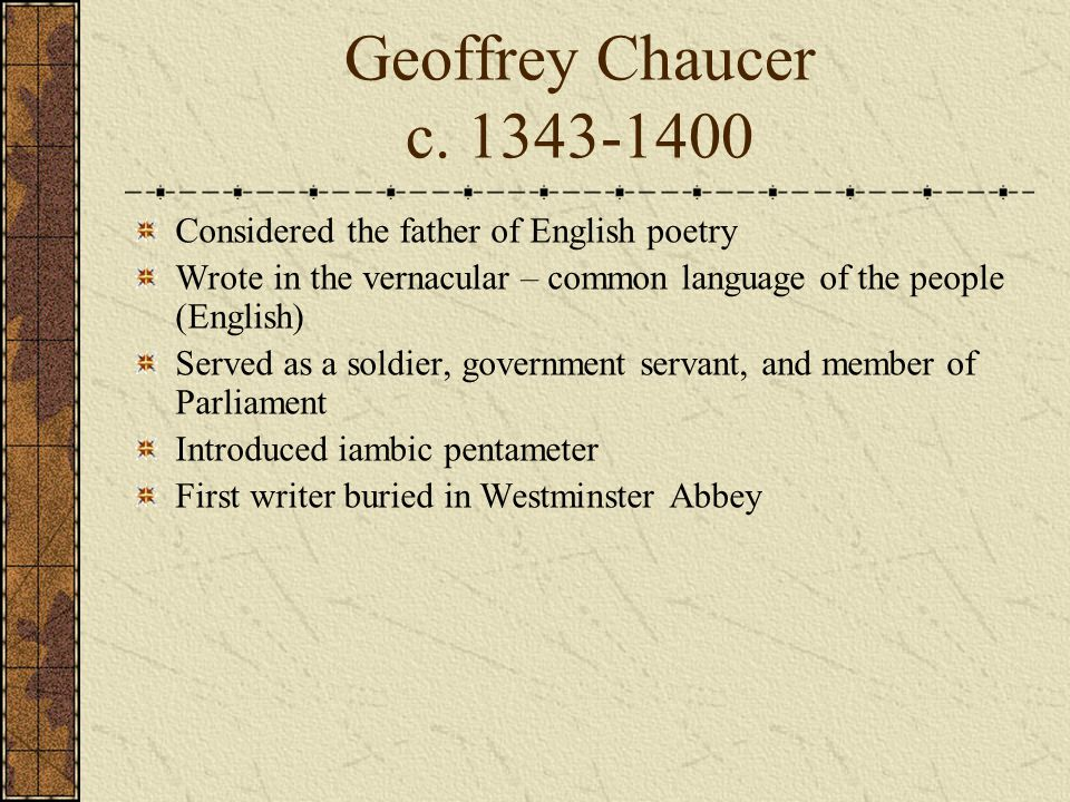 Geoffrey Chaucer c. 1343-1400 Considered the father of English poetry Wrote in the vernacular – common language of the people (English) Served as a so