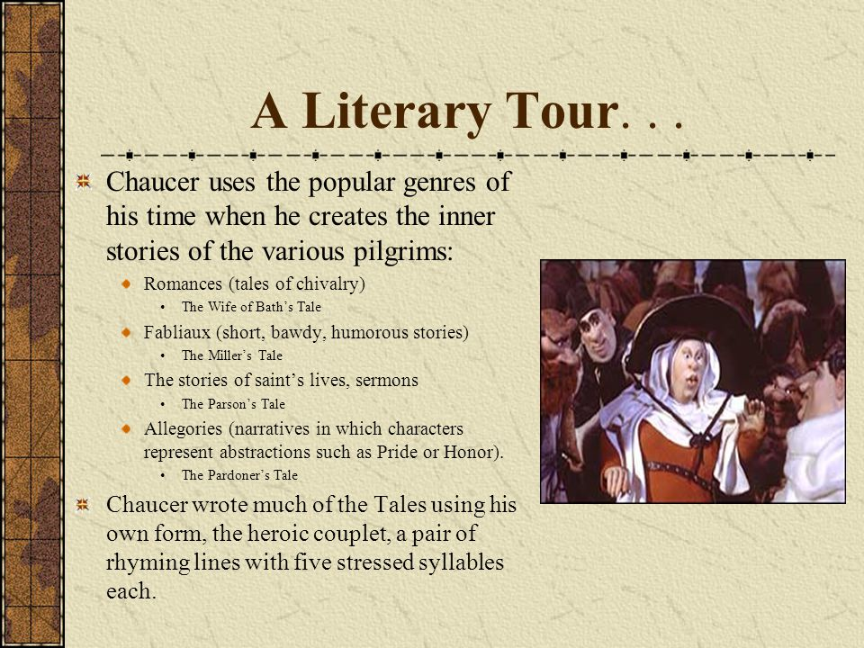 A Literary Tour... Chaucer uses the popular genres of his time when he creates the inner stories of the various pilgrims: Romances (tales of chivalry)