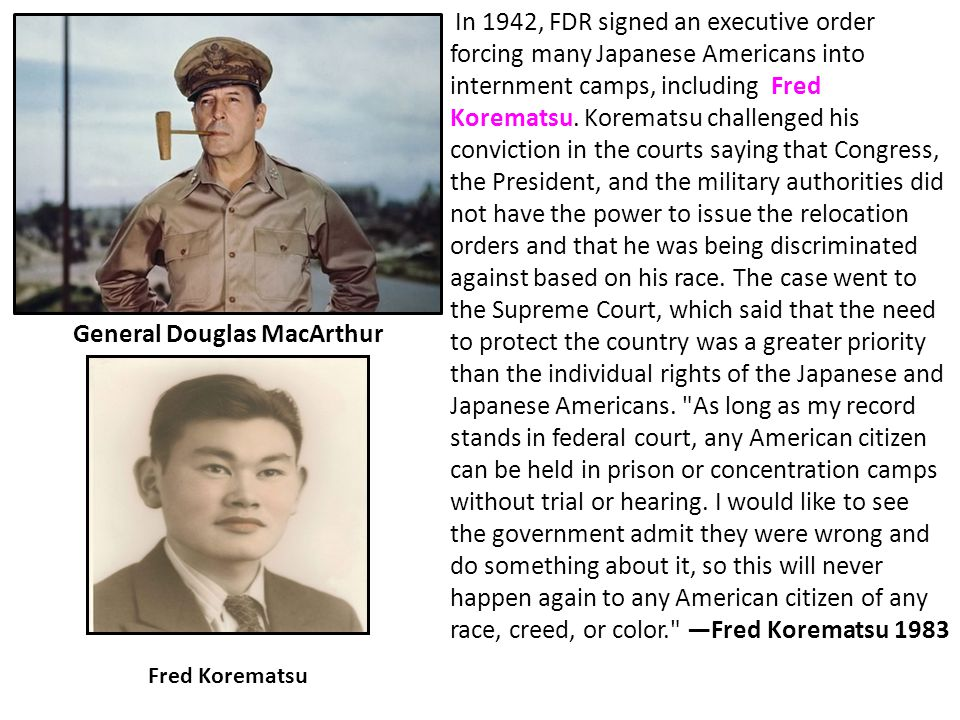 General Douglas MacArthur In 1942, FDR signed an executive order forcing many Japanese Americans into internment camps, including Fred Korematsu. Kore