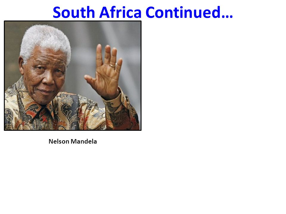 South Africa Continued… Nelson Mandela