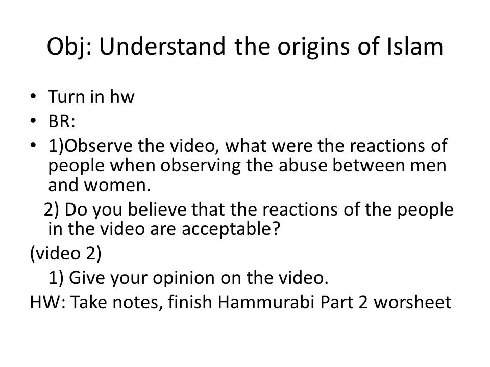Obj: Understand the origins of Islam Turn in hw BR: 1)Observe the video, what were the reactions of people when observing the abuse between men and women.