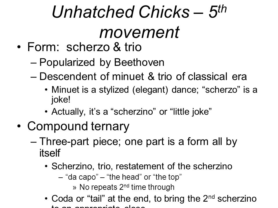 Unhatched Chicks – 5 th movement Form: scherzo & trio –Popularized by Beethoven –Descendent of minuet & trio of classical era Minuet is a stylized (elegant) dance; scherzo is a joke.